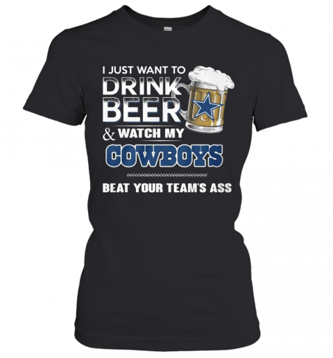 I Just Want To Drink Beer And Watch My Cowboys Beat Your Team'S Ass T-Shirt Classic Women's T-shirt