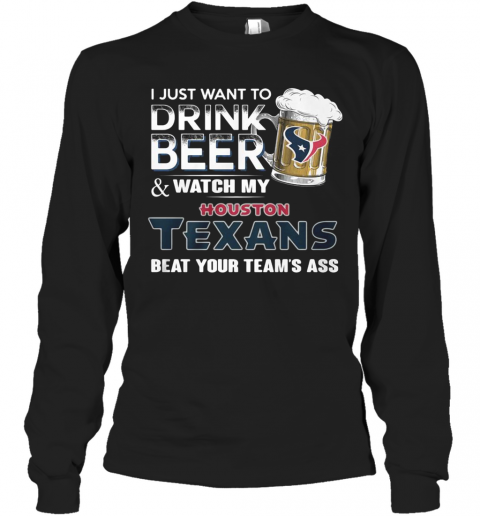 I Just Want To Drink Beer And Watch My Houston Texans Beat You Team'S Ass T-Shirt Long Sleeved T-shirt