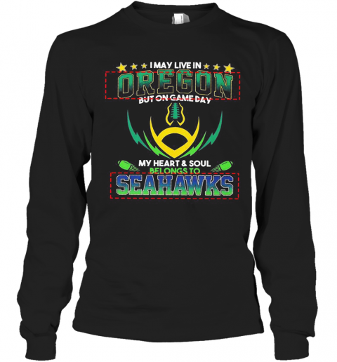 I May Live In Oregon But On Game Day My Heart And Soul Belongs To Seahawks Football T-Shirt Long Sleeved T-shirt