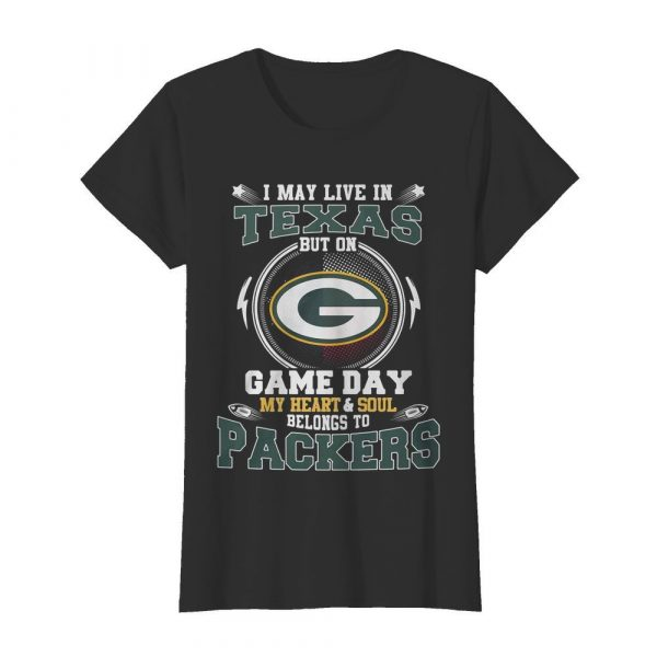 I May Live In Texas But On Game Day My Heart And Soul Belong To Packers  Classic Women's T-shirt
