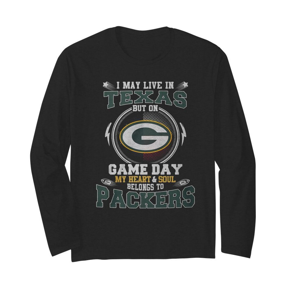 I May Live In Texas But On Game Day My Heart And Soul Belong To Packers  Long Sleeved T-shirt
