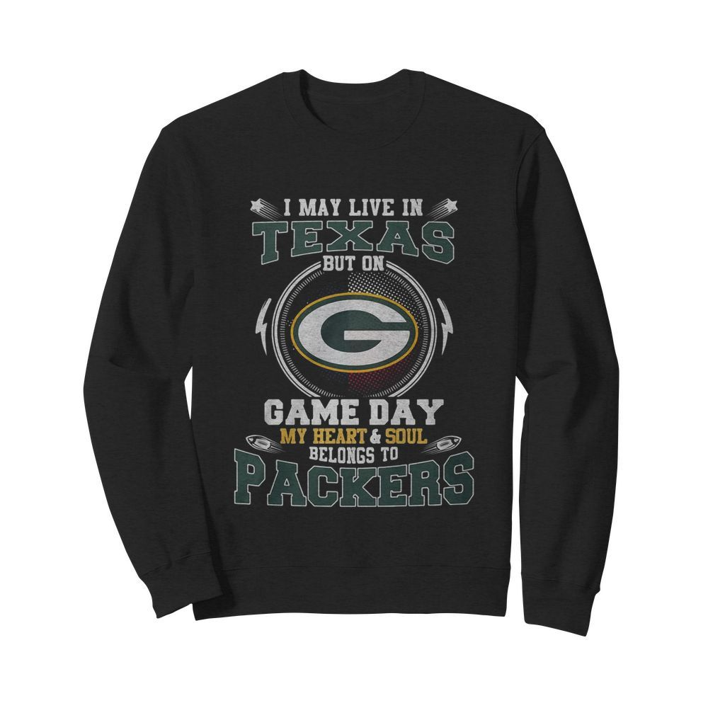I May Live In Texas But On Game Day My Heart And Soul Belong To Packers  Unisex Sweatshirt