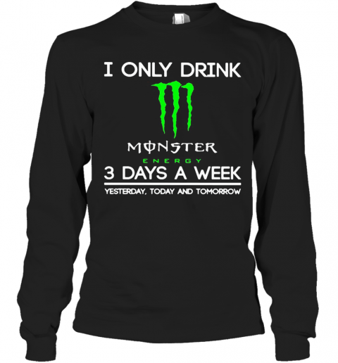 I Only Drink Monster Energy 3 Days A Week Yesterday Today And Tomorrow T-Shirt Long Sleeved T-shirt