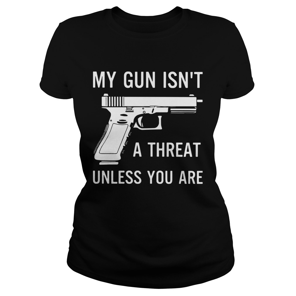 My Gun Isnt A Threat Unless You Are  Classic Ladies