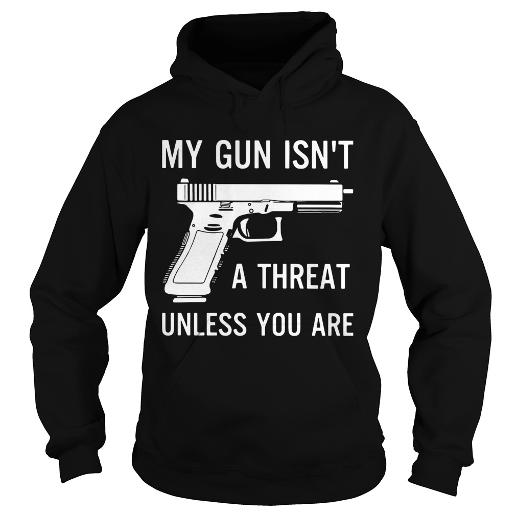 My Gun Isnt A Threat Unless You Are  Hoodie
