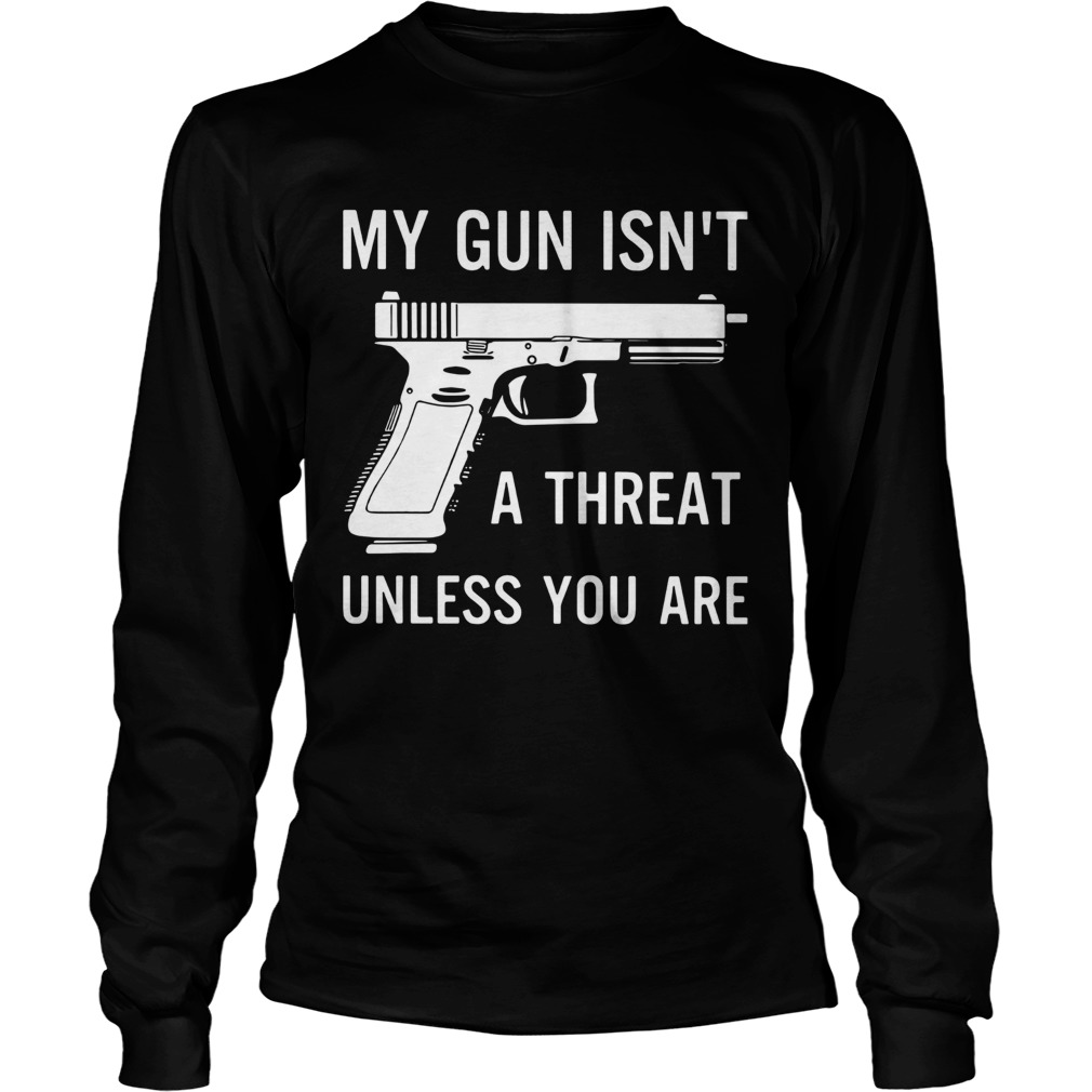 My Gun Isnt A Threat Unless You Are  Long Sleeve