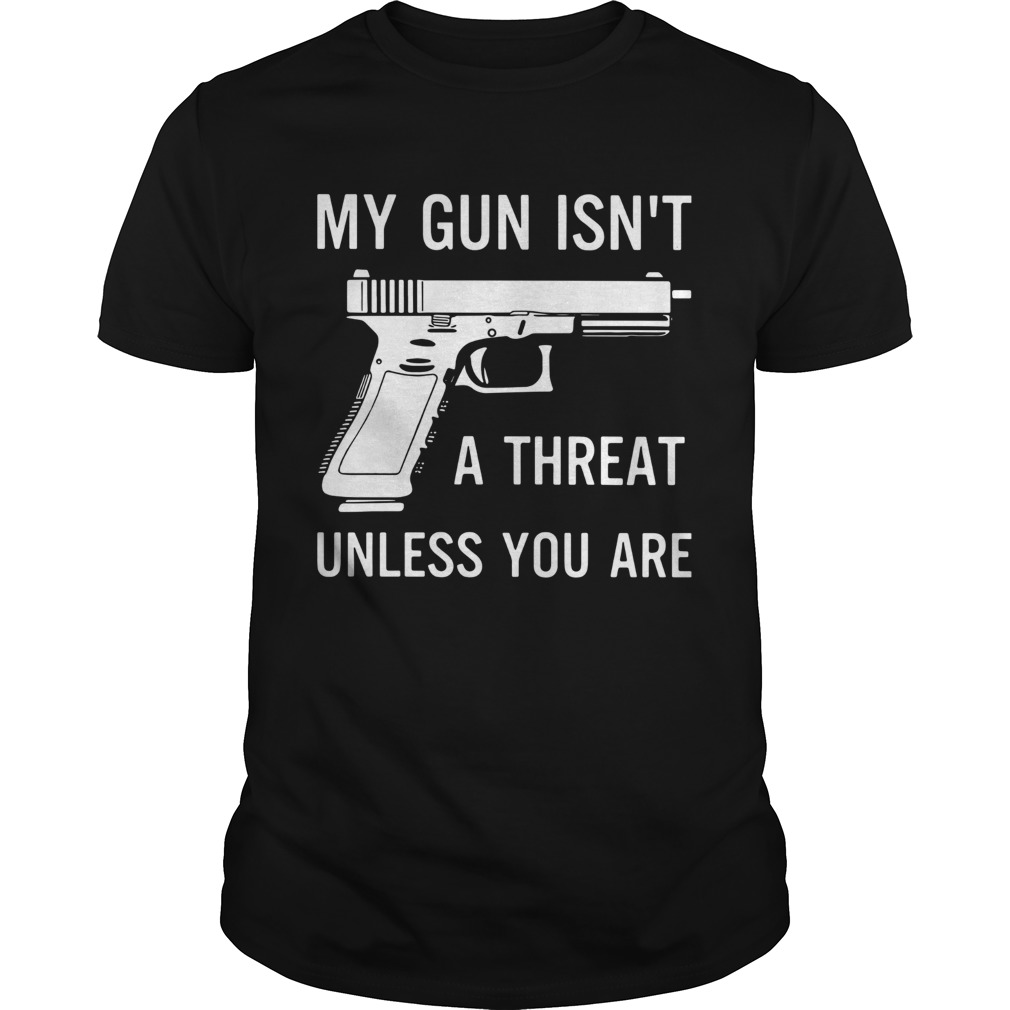 My Gun Isnt A Threat Unless You Are  Unisex