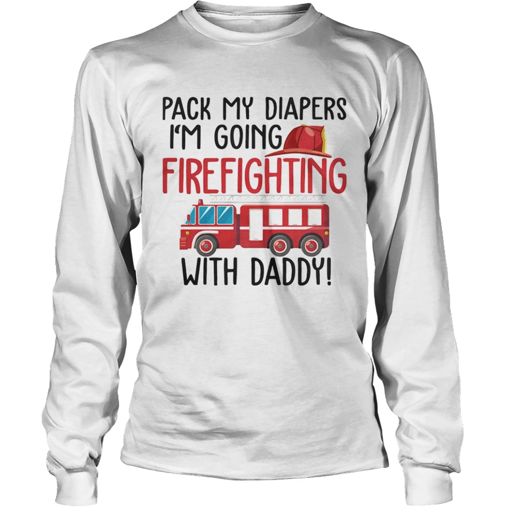Pack my diapers Im going firefighting with daddy  Long Sleeve