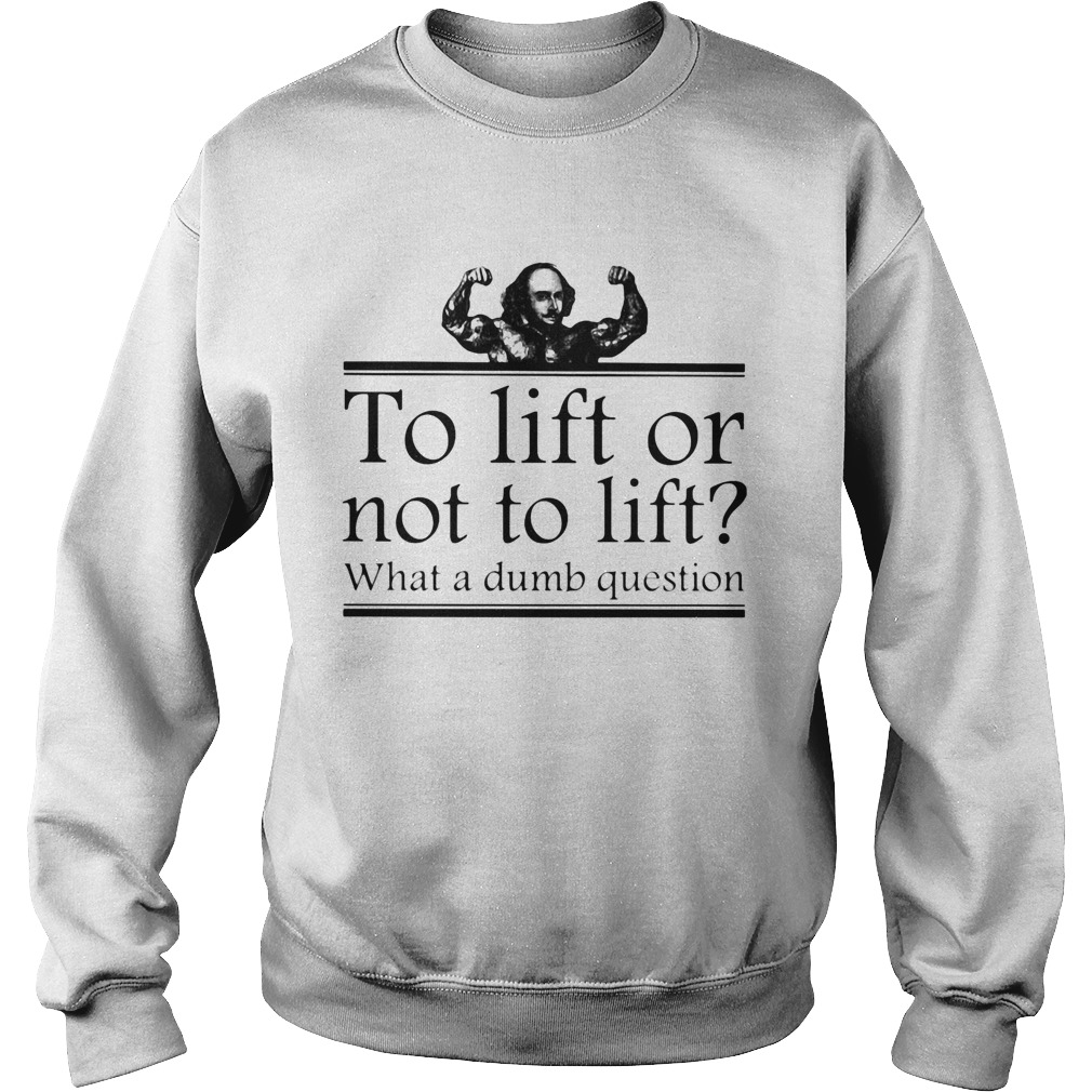 To lift or not to lift what a dumb question  Sweatshirt