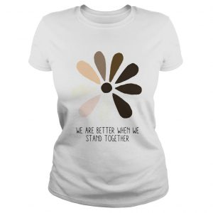 We are better when we stand together  Classic Ladies