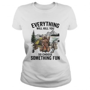 Everything Will Kill You So Choose Something Fun  Classic Ladies