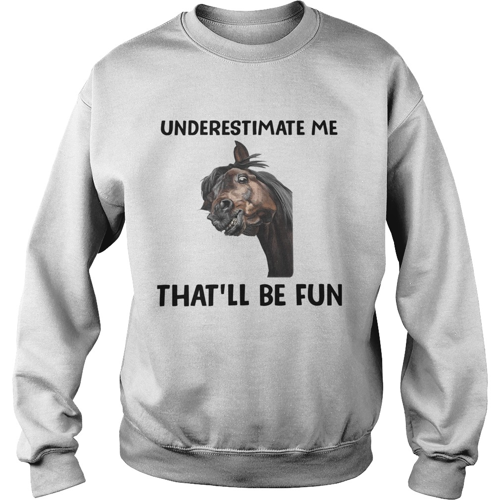 Underestimate Me Thatll Be Fun  Sweatshirt