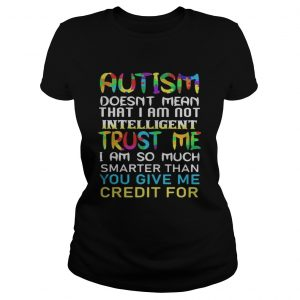 Autism doesnt mean that i am not intelligent trust me i am so much smarter than you give me credit Classic Ladies