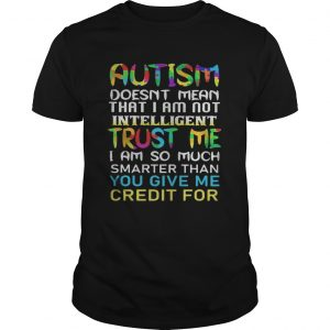 Autism doesnt mean that i am not intelligent trust me i am so much smarter than you give me credit Unisex