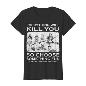 Everything Will Kill You So Choose Something Fun  Classic Women's T-shirt