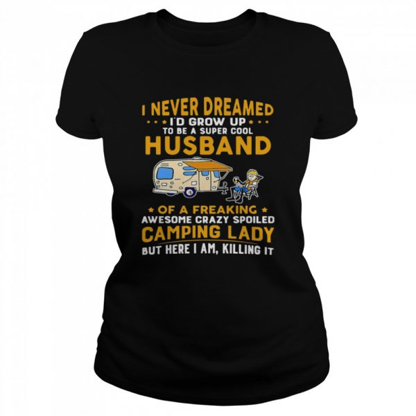 I Never Dreamed Id Grow Up To Be A Super Cool Husband Of A Freaking Awesome Crazy Spoiled Camping Lady Wife Spouse  Classic Women's T-shirt