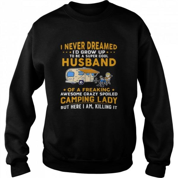 I Never Dreamed Id Grow Up To Be A Super Cool Husband Of A Freaking Awesome Crazy Spoiled Camping Lady Wife Spouse  Unisex Sweatshirt