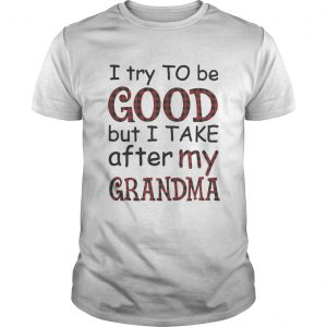 I try to be good but I take after my grandma  Unisex