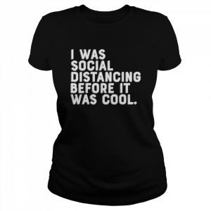 I was social distancing before it was cool  Classic Women's T-shirt