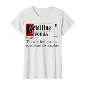 Ketel One Vodka Noun The Glue Holding This 2020 Shitshow Together  Classic Women's T-shirt