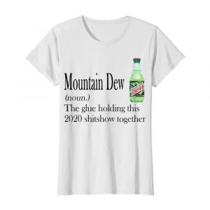 Mountain Dew The Glue Holding This 2020 Shitshow Together  Classic Women's T-shirt