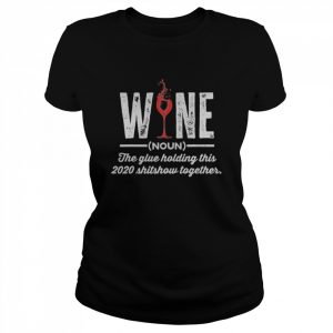 Wine The Glue Holding This 2020 Shitshow Together  Classic Women's T-shirt