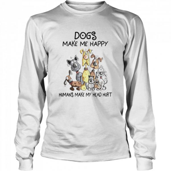 Dogs Make Me Happy Humans Make My Head Hurt  Long Sleeved T-shirt