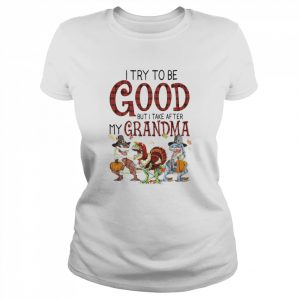 I Try To Be Good But I Take After My Grandma  Classic Women's T-shirt