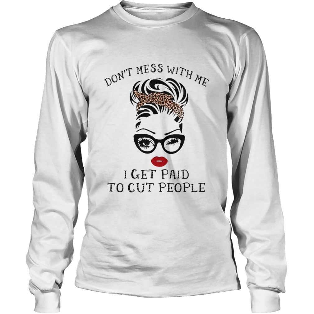 Dont mess with me I get paid to cut people  Long Sleeve