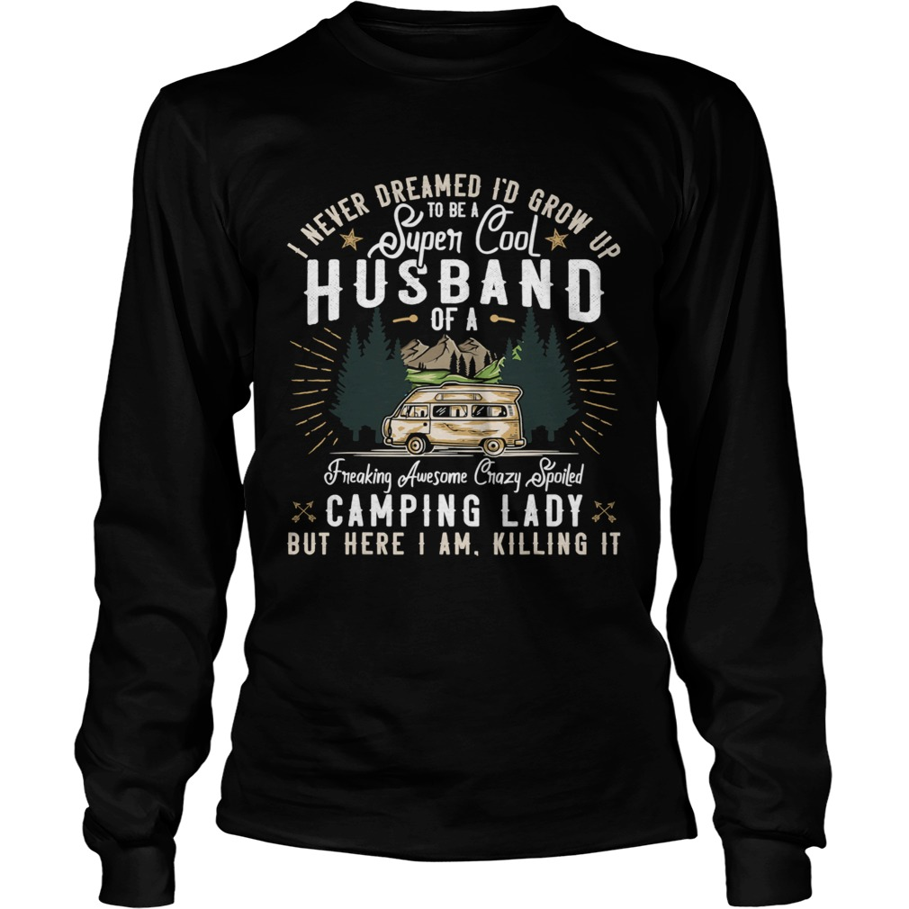 I Never Dreamed Id Grow Up To Be A Husband Freaking Awesome Crazy Spoiled Camping Lady But Here I Long Sleeve