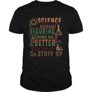 Science Because Figuring Things Out Is Better Than Making Stuff Up  Unisex