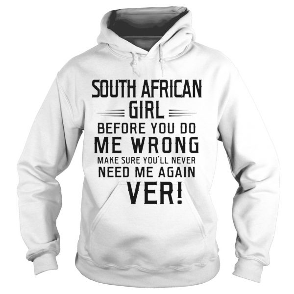 South Africa Girl Before You Do Me Wrong Make Sure Youll Never Need Me Again Ever  Hoodie
