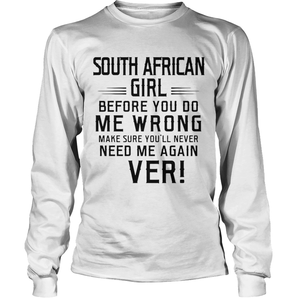 South Africa Girl Before You Do Me Wrong Make Sure Youll Never Need Me Again Ever  Long Sleeve