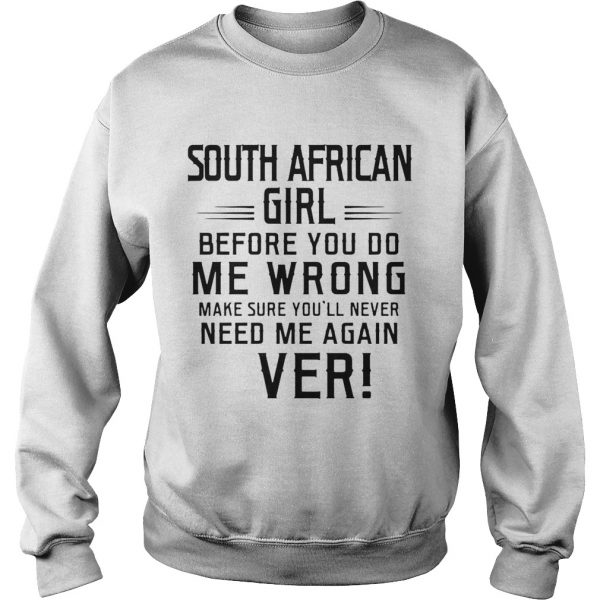 South Africa Girl Before You Do Me Wrong Make Sure Youll Never Need Me Again Ever  Sweatshirt