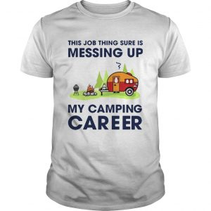 This Job Thing Sure Is Messing Up My Camping Career  Unisex