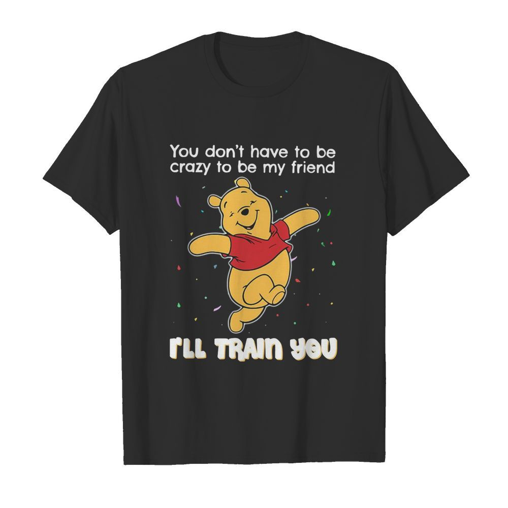 Winnie Pooh You Don't Have To Be Crazy To Be My Friend I'll Train You  Classic Men's T-shirt