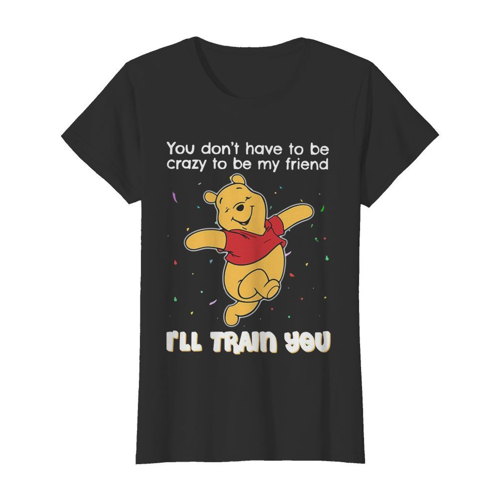 Winnie Pooh You Don't Have To Be Crazy To Be My Friend I'll Train You  Classic Women's T-shirt