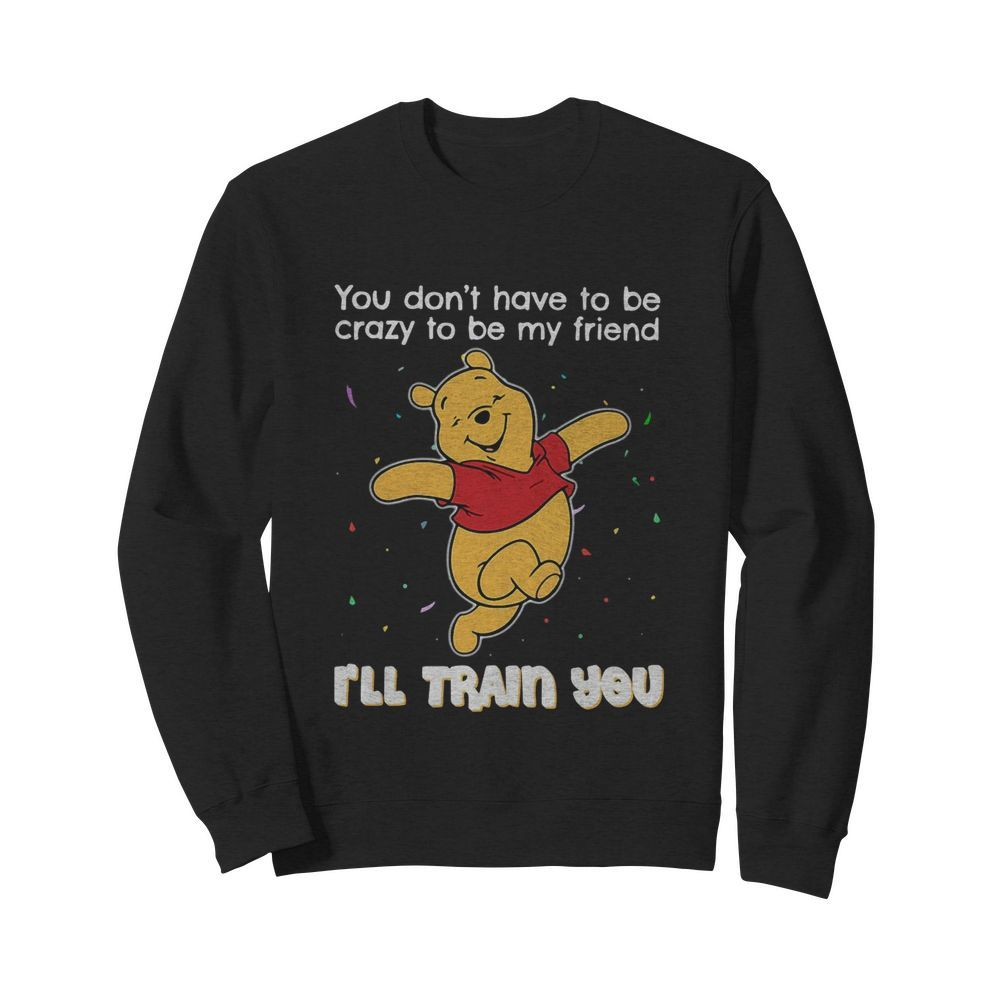 Winnie Pooh You Don't Have To Be Crazy To Be My Friend I'll Train You  Unisex Sweatshirt