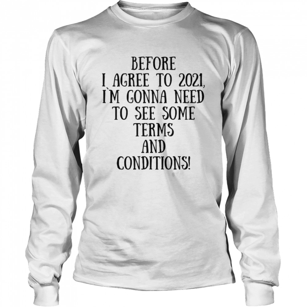 Before I Agree To 2021 I`M Gonna Need To See Some Terms And Conditions  Long Sleeved T-shirt