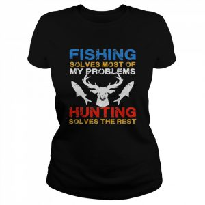 Fishing Solves Most Of My Problems Hunting Solves The Rest  Classic Women's T-shirt