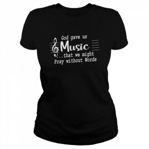 God Gave Us Music That We Might Pray Without Words  Classic Women's T-shirt