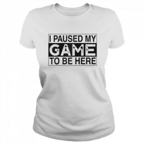 I Paused My Game to Be Here  Classic Women's T-shirt