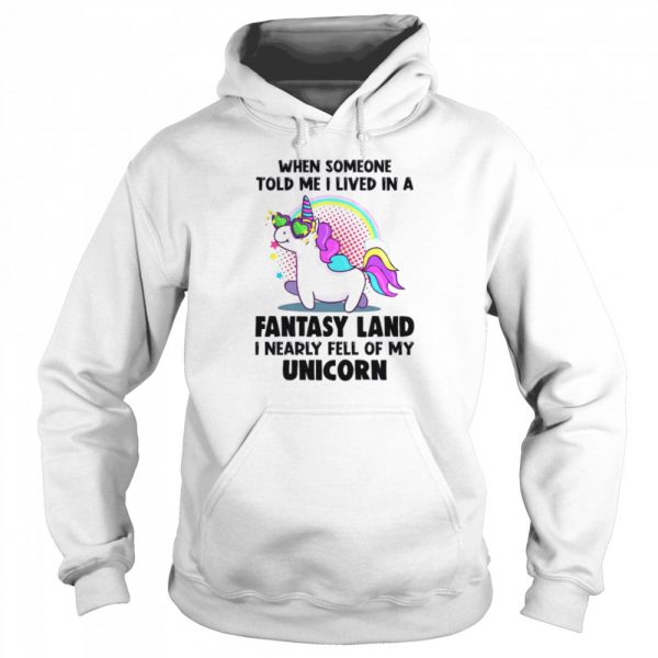 When Someone Told Me I Lived In A Fantasy Land I Nearly Fell Of My Unicorn  Unisex Hoodie
