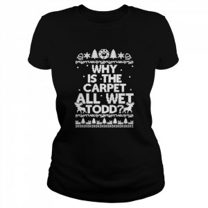 Why is the carpet all wet todd Christmas  Classic Women's T-shirt
