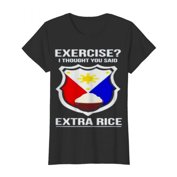 Exercise I thought you said extra rice  Classic Women's T-shirt