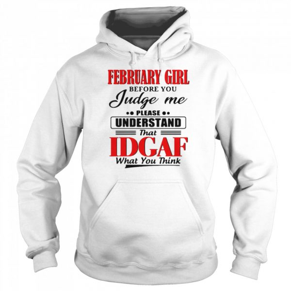 February Girl Before You Judge Me Please Understand That Idgaf What You Think  Unisex Hoodie