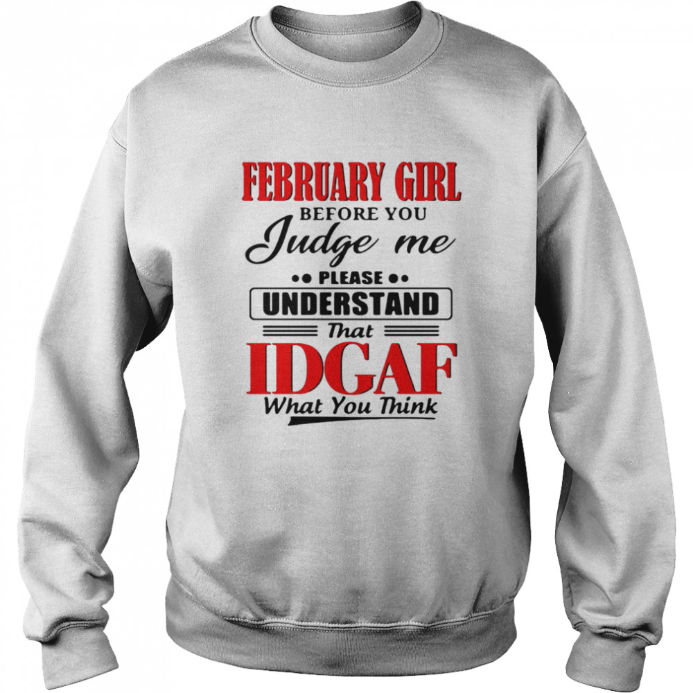 February Girl Before You Judge Me Please Understand That Idgaf What You Think  Unisex Sweatshirt