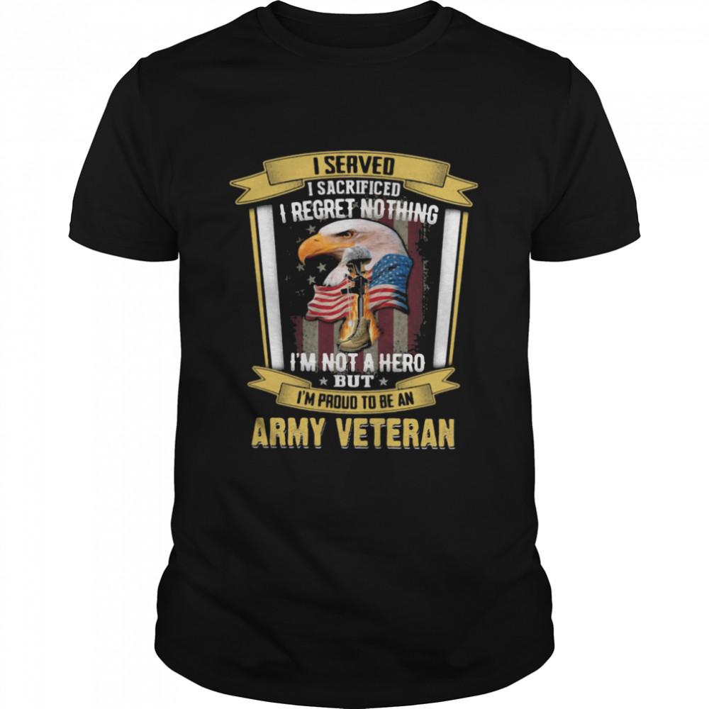 I Served I Sacrificed I Regret Nothing I'm Not A Hero But I'm Proud To Be An Army Veteran Eagle American Flag  Classic Men's T-shirt