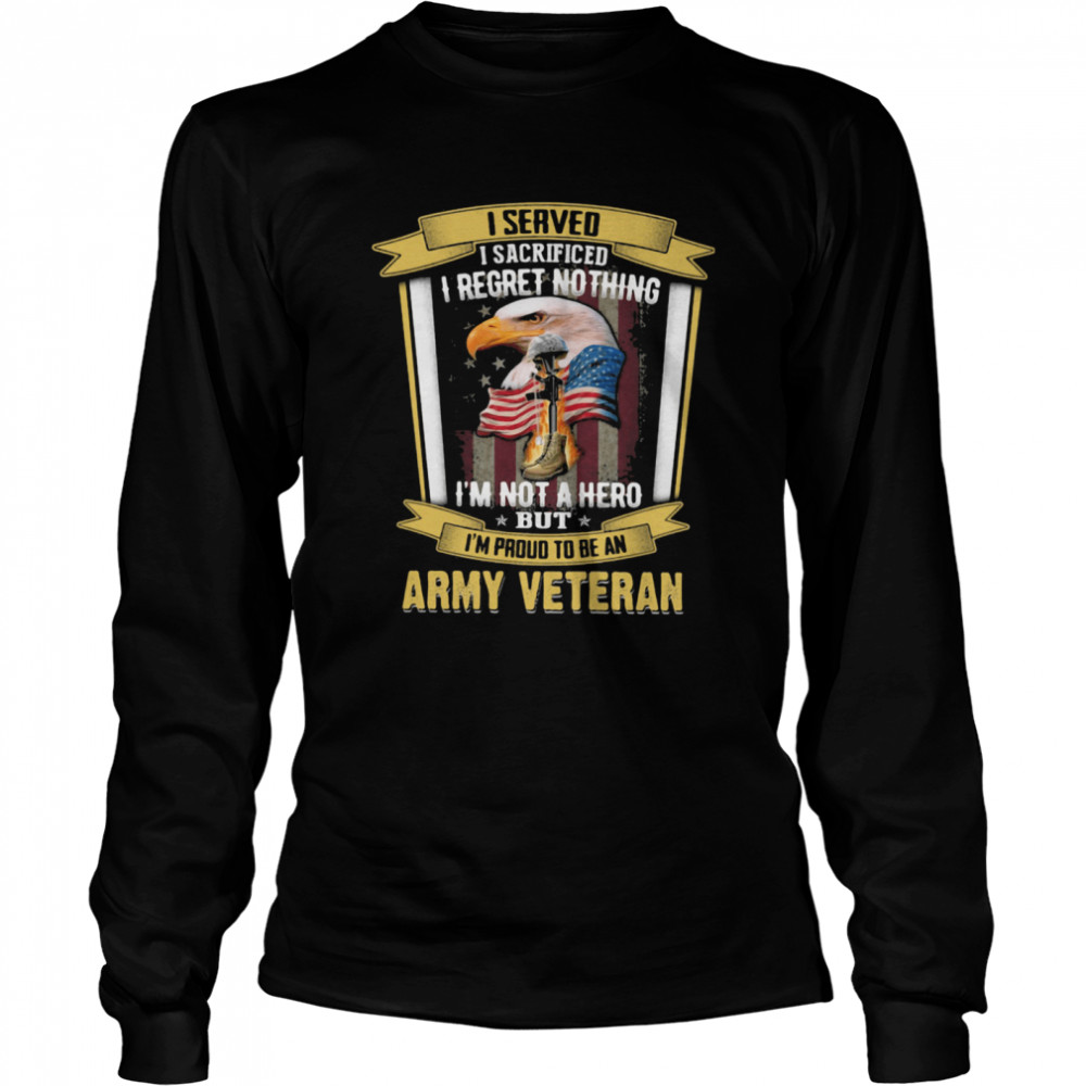 I Served I Sacrificed I Regret Nothing I'm Not A Hero But I'm Proud To Be An Army Veteran Eagle American Flag  Long Sleeved T-shirt