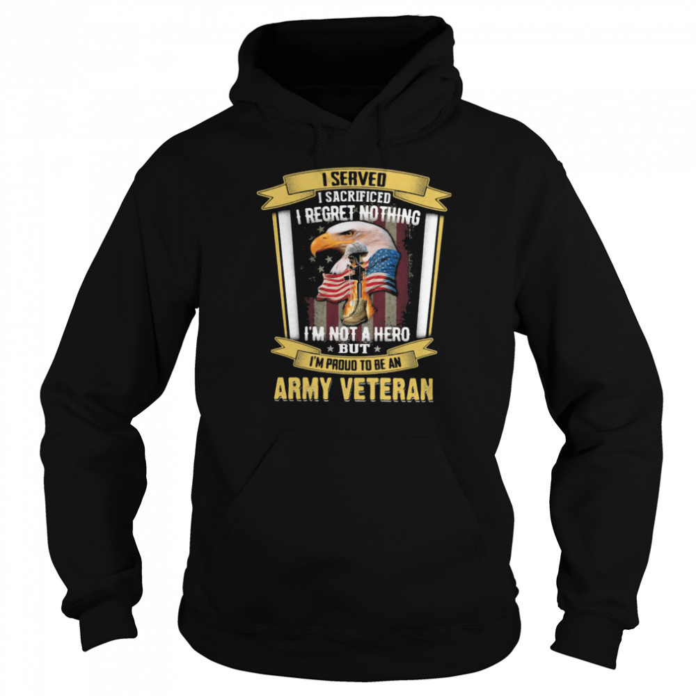 I Served I Sacrificed I Regret Nothing I'm Not A Hero But I'm Proud To Be An Army Veteran Eagle American Flag  Unisex Hoodie